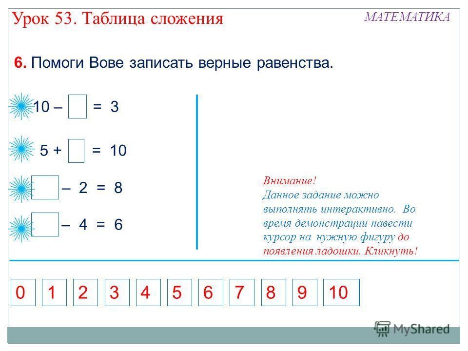 5 10 – = 3 7 – 2 = 8 10 5 + = 10 6. Помоги Вове записать верные равенства. – 4 = 6 10 5713689240 Внимание! Данное задание можно выполнять интерактивно. Во время демонстрации навести курсор на нужную фигуру до появления ладошки. Кликнуть! Урок 53. Таб