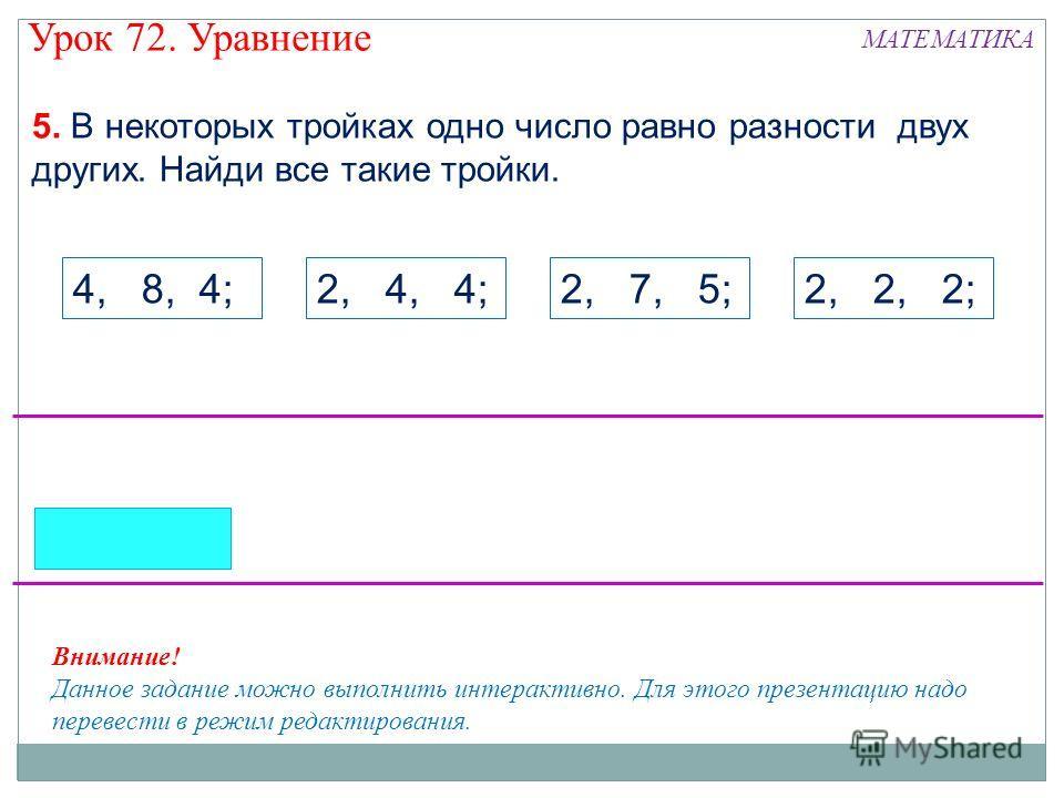 5. В некоторых тройках одно число равно разности двух других. Найди все такие тройки. 4, 8, 4;2, 4, 4;2, 7, 5;2, 2, 2; Внимание! Данное задание можно выполнить интерактивно. Для этого презентацию надо перевести в режим редактирования. Урок 72. Уравне