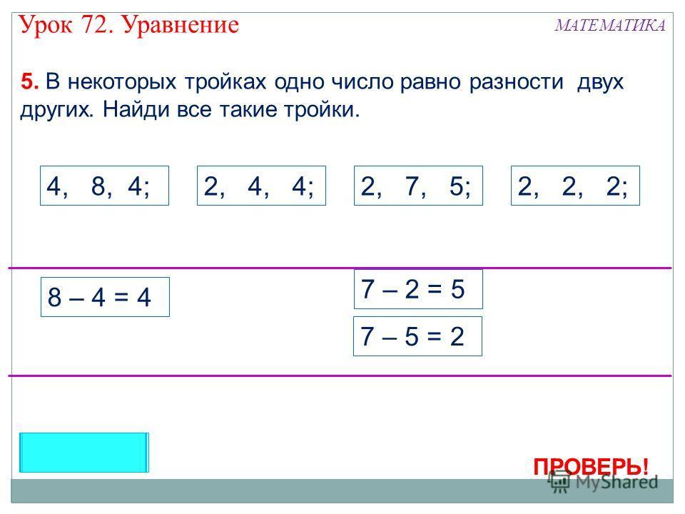 5. В некоторых тройках одно число равно разности двух других. Найди все такие тройки. 4, 8, 4;2, 4, 4;2, 7, 5;2, 2, 2; ПРОВЕРЬ! 8 – 4 = 4 7 – 2 = 5 7 – 5 = 2 Урок 72. Уравнение МАТЕМАТИКА
