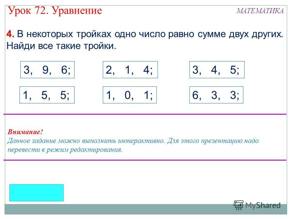 4. В некоторых тройках одно число равно сумме двух других. Найди все такие тройки. 1, 5, 5; 2, 1, 4;3, 4, 5;3, 9, 6; 1, 0, 1;6, 3, 3; Внимание! Данное задание можно выполнить интерактивно. Для этого презентацию надо перевести в режим редактирования.