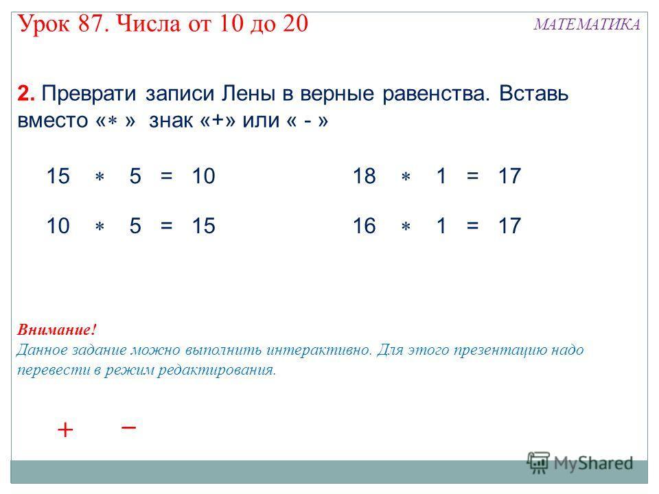 Урок 87. Числа от 10 до 20 МАТЕМАТИКА 2. Преврати записи Лены в верные равенства. Вставь вместо « » знак «+» или « - » 15 5 = 10 10 5 = 15 18 1 = 17 16 1 = 17 Внимание! Данное задание можно выполнить интерактивно. Для этого презентацию надо перевести