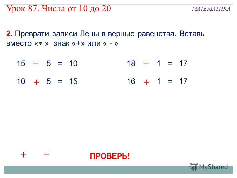 Урок 87. Числа от 10 до 20 МАТЕМАТИКА 2. Преврати записи Лены в верные равенства. Вставь вместо « » знак «+» или « - » 15 5 = 10 10 5 = 15 18 1 = 17 16 1 = 17 + –– + + – + – + – + – ПРОВЕРЬ!