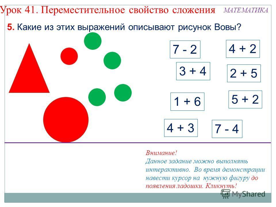 7 - 2 3 + 4 4 + 2 2 + 5 7 - 4 4 + 3 5 + 2 1 + 6 5. Какие из этих выражений описывают рисунок Вовы? Урок 41. Переместительное свойство сложения Внимание! Данное задание можно выполнять интерактивно. Во время демонстрации навести курсор на нужную фигур