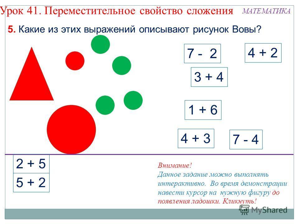 7 - 2 3 + 4 4 + 2 7 - 4 4 + 3 1 + 6 5. Какие из этих выражений описывают рисунок Вовы? Урок 41. Переместительное свойство сложения 2 + 5 5 + 2 Внимание! Данное задание можно выполнять интерактивно. Во время демонстрации навести курсор на нужную фигур