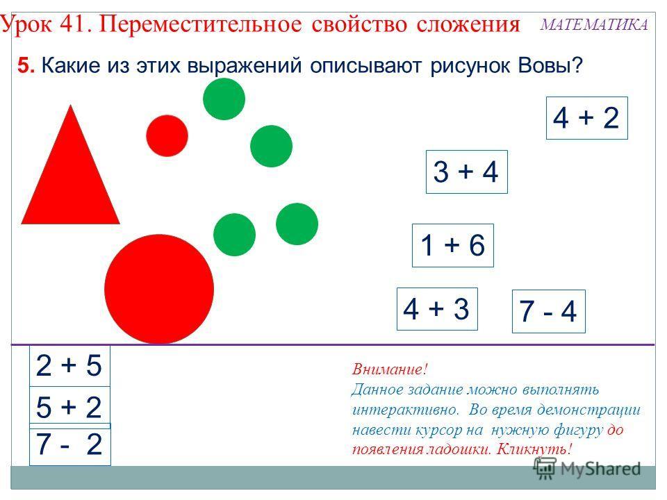 3 + 4 4 + 2 7 - 4 4 + 3 1 + 6 2 + 5 5 + 2 7 - 2 5. Какие из этих выражений описывают рисунок Вовы? Урок 41. Переместительное свойство сложения Внимание! Данное задание можно выполнять интерактивно. Во время демонстрации навести курсор на нужную фигур