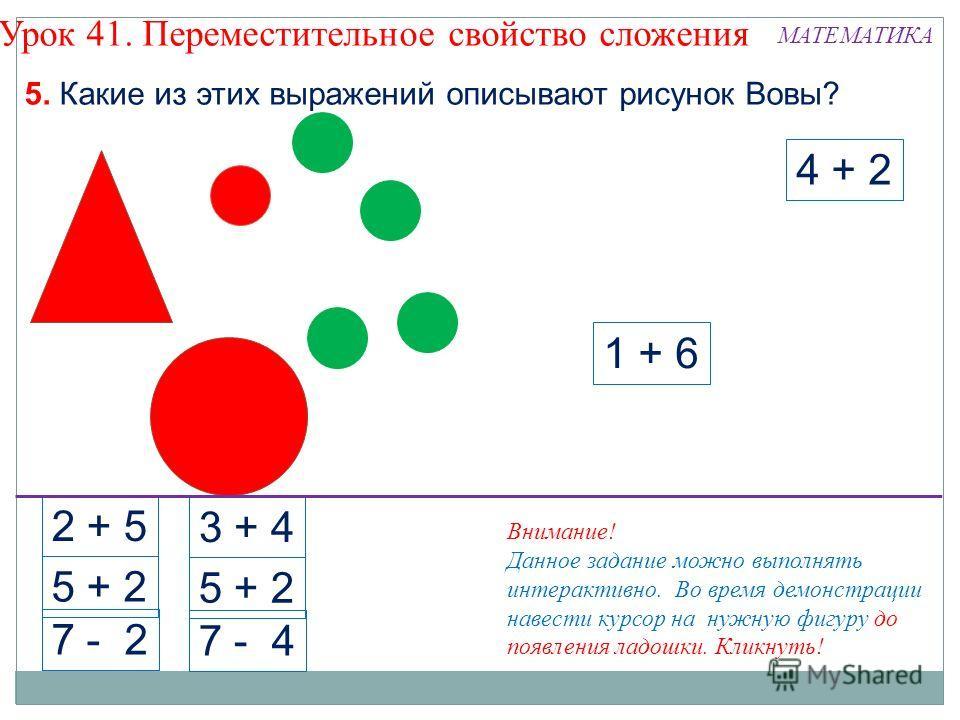 4 + 2 1 + 6 2 + 5 5 + 2 7 - 2 3 + 4 5 + 2 7 - 4 5. Какие из этих выражений описывают рисунок Вовы? Урок 41. Переместительное свойство сложения Внимание! Данное задание можно выполнять интерактивно. Во время демонстрации навести курсор на нужную фигур