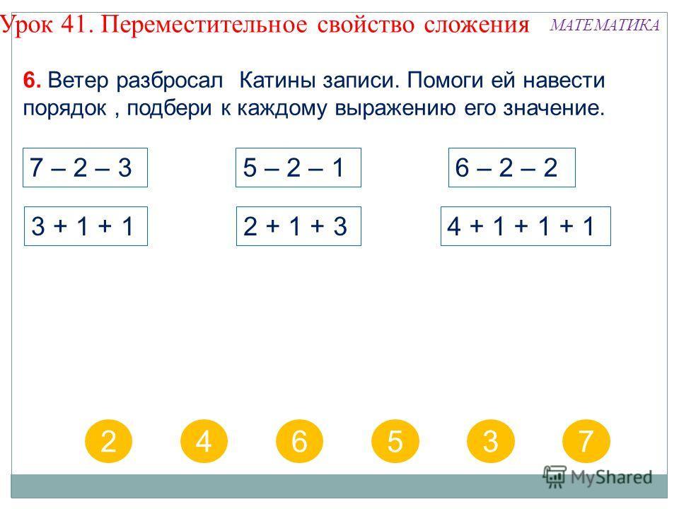 7 – 2 – 36 – 2 – 25 – 2 – 1 2 + 1 + 34 + 1 + 1 + 13 + 1 + 1 246537 6. Ветер разбросал Катины записи. Помоги ей навести порядок, подбери к каждому выражению его значение. Урок 41. Переместительное свойство сложения МАТЕМАТИКА