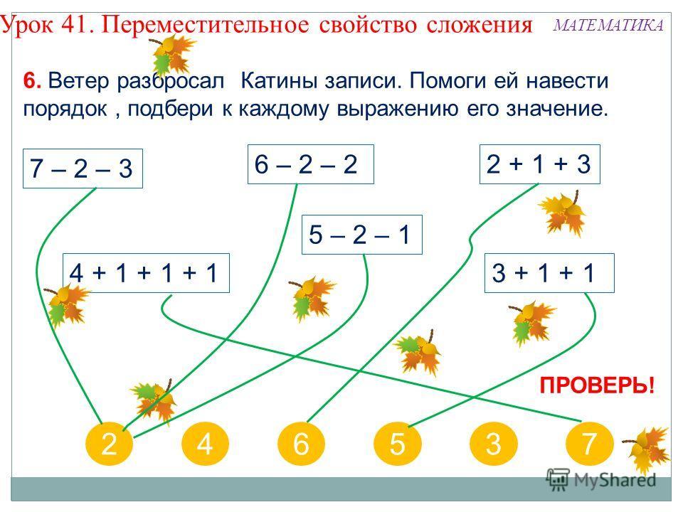 7 – 2 – 3 6 – 2 – 2 5 – 2 – 1 2 + 1 + 3 4 + 1 + 1 + 13 + 1 + 1 246537 6. Ветер разбросал Катины записи. Помоги ей навести порядок, подбери к каждому выражению его значение. Урок 41. Переместительное свойство сложения ПРОВЕРЬ! МАТЕМАТИКА