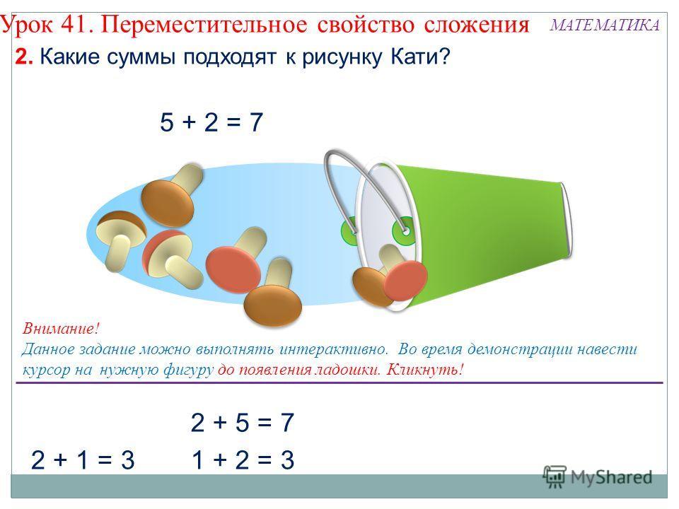 2 + 1 = 3 2 + 5 = 7 1 + 2 = 3 2. Какие суммы подходят к рисунку Кати? Урок 41. Переместительное свойство сложения Внимание! Данное задание можно выполнять интерактивно. Во время демонстрации навести курсор на нужную фигуру до появления ладошки. Кликн