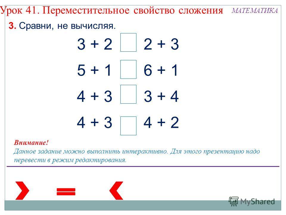 3. Сравни, не вычисляя. Внимание! Данное задание можно выполнить интерактивно. Для этого презентацию надо перевести в режим редактирования. 3 + 22 + 3 5 + 16 + 1 4 + 3 3 + 4 4 + 2 Урок 41. Переместительное свойство сложения МАТЕМАТИКА
