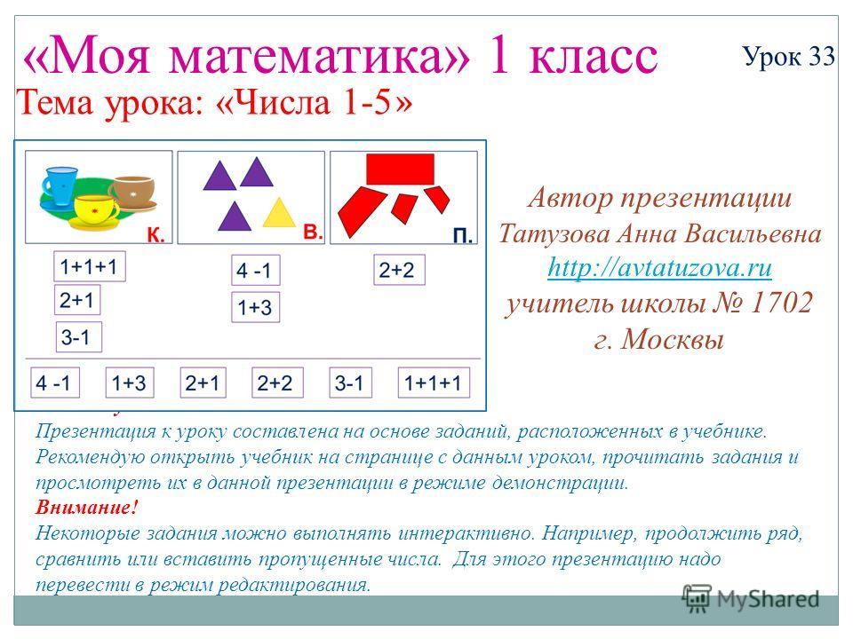 «Моя математика» 1 класс Урок 33 Тема урока: «Числа 1-5 » Советы учителю. Презентация к уроку составлена на основе заданий, расположенных в учебнике. Рекомендую открыть учебник на странице с данным уроком, прочитать задания и просмотреть их в данной
