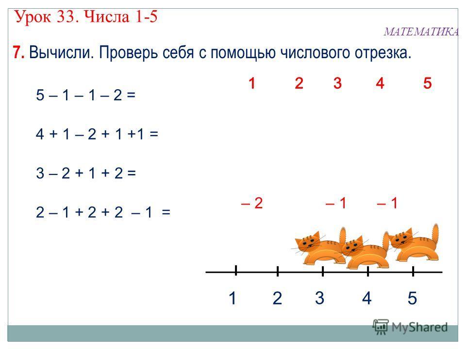 7. Вычисли. Проверь себя с помощью числового отрезка. МАТЕМАТИКА Урок 33. Числа 1-5 5 – 1 – 1 – 2 = 4 + 1 – 2 + 1 +1 = 3 – 2 + 1 + 2 = 2 – 1 + 2 + 2 – 1 = 1 2 4 5 3 43 21 5 43 21 5 43 21 5 – 1 – 2