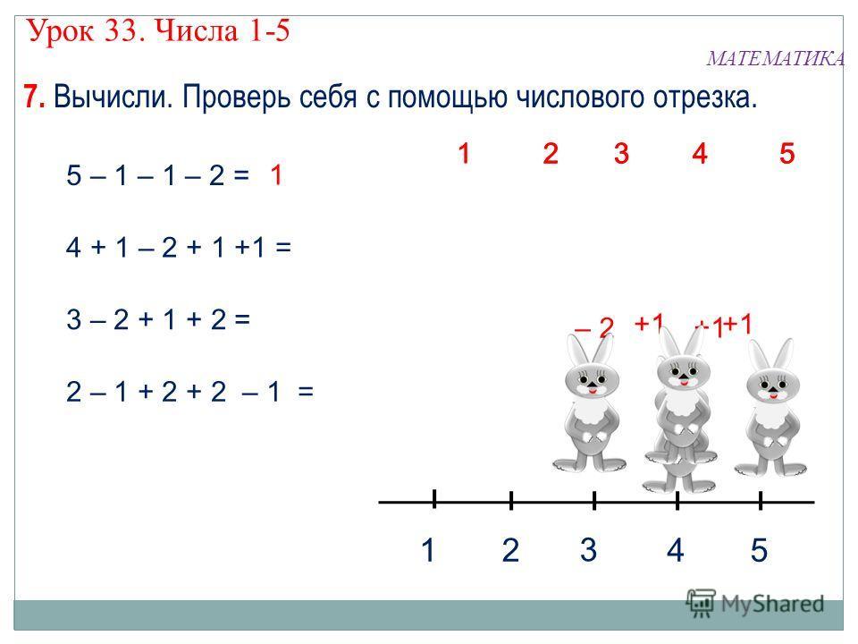 7. Вычисли. Проверь себя с помощью числового отрезка. МАТЕМАТИКА Урок 33. Числа 1-5 5 – 1 – 1 – 2 = 4 + 1 – 2 + 1 +1 = 3 – 2 + 1 + 2 = 2 – 1 + 2 + 2 – 1 = 12 45 3 43 21 5 43 21 5 43 2 1 5 +1 – 2 +1