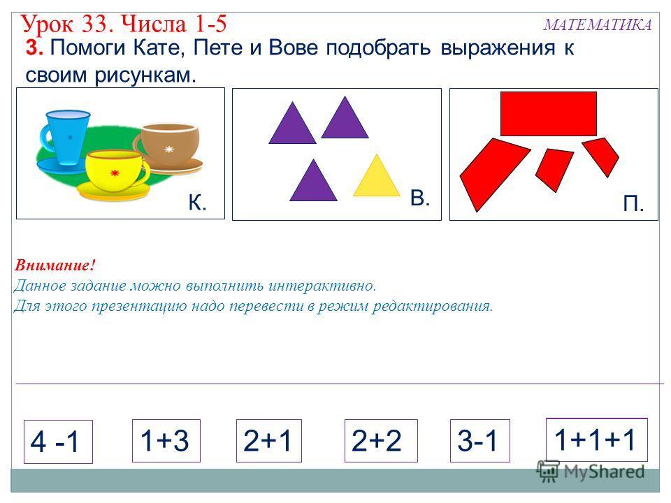 Внимание! Данное задание можно выполнить интерактивно. Для этого презентацию надо перевести в режим редактирования. К. В. П. 3. Помоги Кате, Пете и Вове подобрать выражения к своим рисункам. МАТЕМАТИКА Урок 33. Числа 1-5 2+11+3 4 -1 2+23-1 1+1+1 2+11