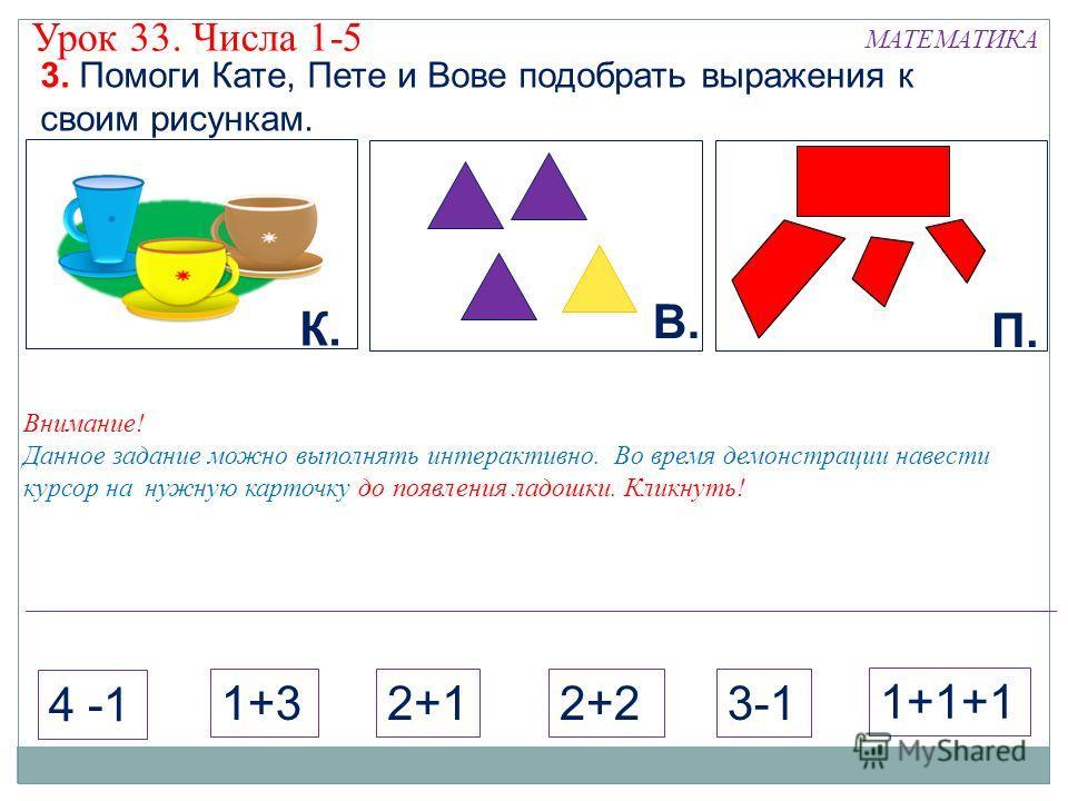 Внимание! Данное задание можно выполнять интерактивно. Во время демонстрации навести курсор на нужную карточку до появления ладошки. Кликнуть! К. В. П. 3. Помоги Кате, Пете и Вове подобрать выражения к своим рисункам. МАТЕМАТИКА Урок 33. Числа 1-5 2+