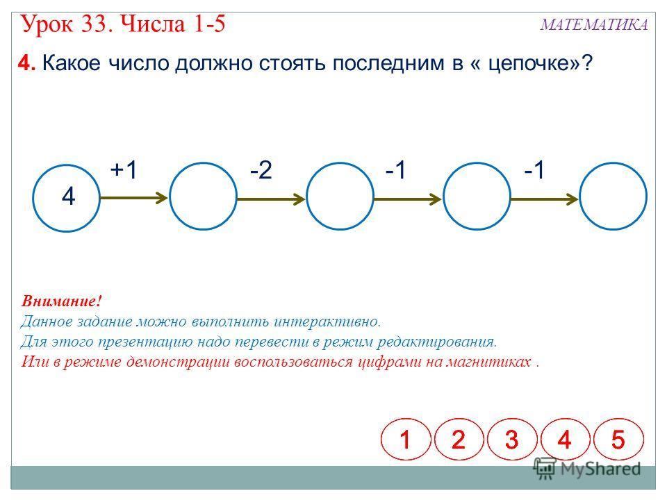 МАТЕМАТИКА Урок 33. Числа 1-5 4. Какое число должно стоять последним в « цепочке»? 4 +1-2 12345123451234512345 Внимание! Данное задание можно выполнить интерактивно. Для этого презентацию надо перевести в режим редактирования. Или в режиме демонстрац