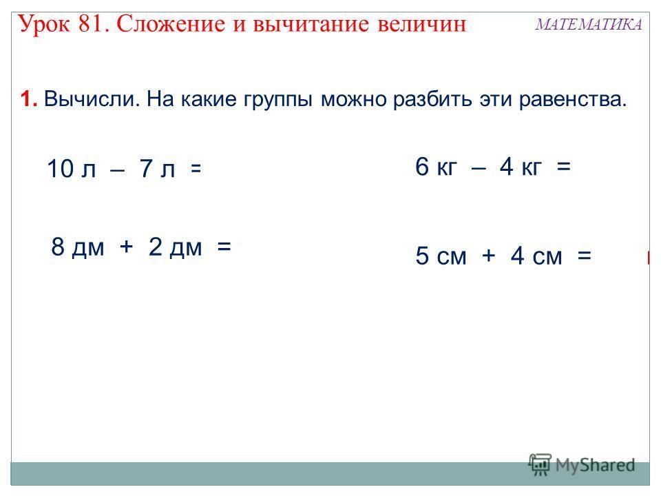 1. Вычисли. На какие группы можно разбить эти равенства. 10 л – 7 л = 3 л 8 дм + 2 дм = 10 дм 6 кг – 4 кг = 2 кг 5 см + 4 см = 9 см Урок 81. Сложение и вычитание величин МАТЕМАТИКА