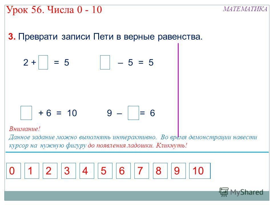 5 2 + = 5 3. Преврати записи Пети в верные равенства. 571368924010 9 – = 6 7 – 5 = 5 + 6 = 10 Внимание! Данное задание можно выполнять интерактивно. Во время демонстрации навести курсор на нужную фигуру до появления ладошки. Кликнуть! МАТЕМАТИКА Урок