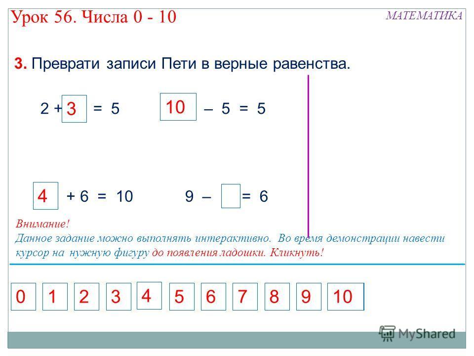 9 – = 6 7 – 5 = 5 5 2 + = 5 3. Преврати записи Пети в верные равенства. + 6 = 10 5716892010 3 4 4 3 Внимание! Данное задание можно выполнять интерактивно. Во время демонстрации навести курсор на нужную фигуру до появления ладошки. Кликнуть! МАТЕМАТИК