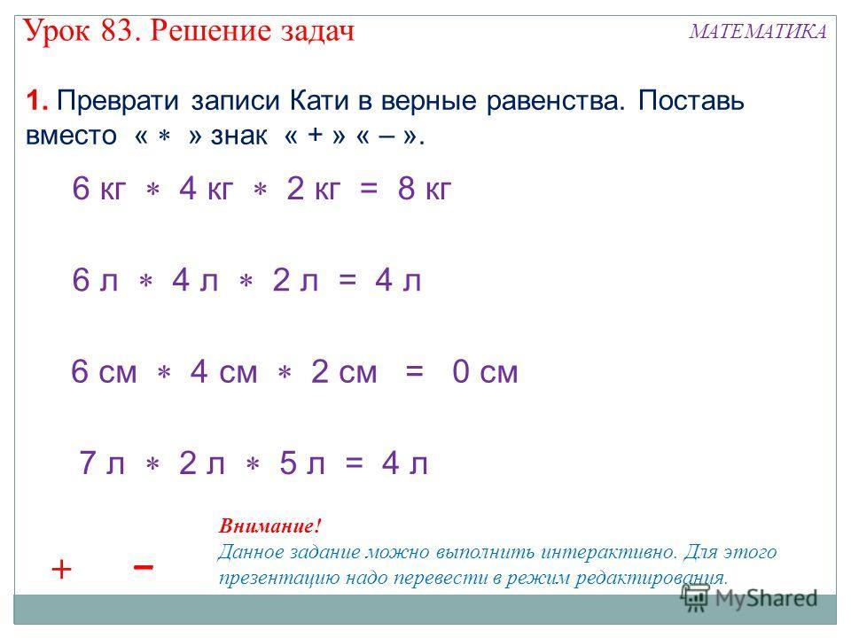 6 кг 4 кг 2 кг = 8 кг 6 л 4 л 2 л = 4 л 6 см 4 см 2 см = 0 см 7 л 2 л 5 л = 4 л 1. Преврати записи Кати в верные равенства. Поставь вместо « » знак « + » « – ». +++++++ ––– ––– Внимание! Данное задание можно выполнить интерактивно. Для этого презента
