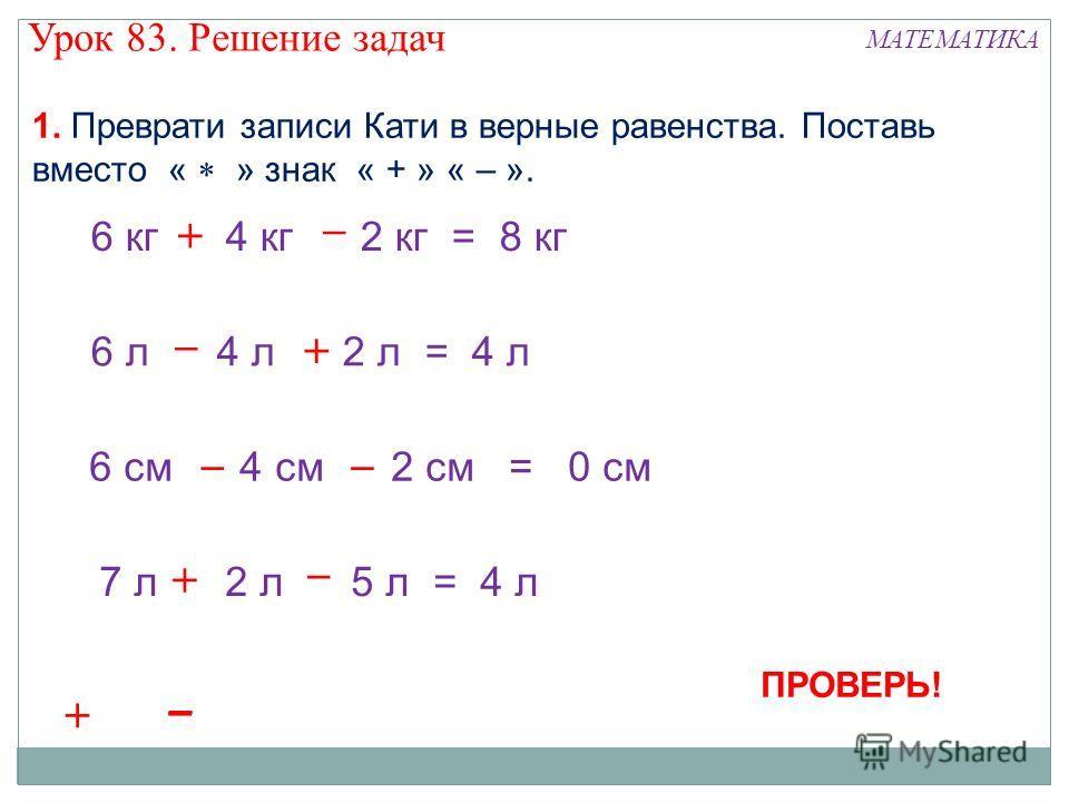 6 кг 4 кг 2 кг = 8 кг 6 л 4 л 2 л = 4 л 6 см 4 см 2 см = 0 см 7 л 2 л 5 л = 4 л 1. Преврати записи Кати в верные равенства. Поставь вместо « » знак « + » « – ». + + + – –– – – +++++++ ––– ––– ПРОВЕРЬ! Урок 83. Решение задач МАТЕМАТИКА