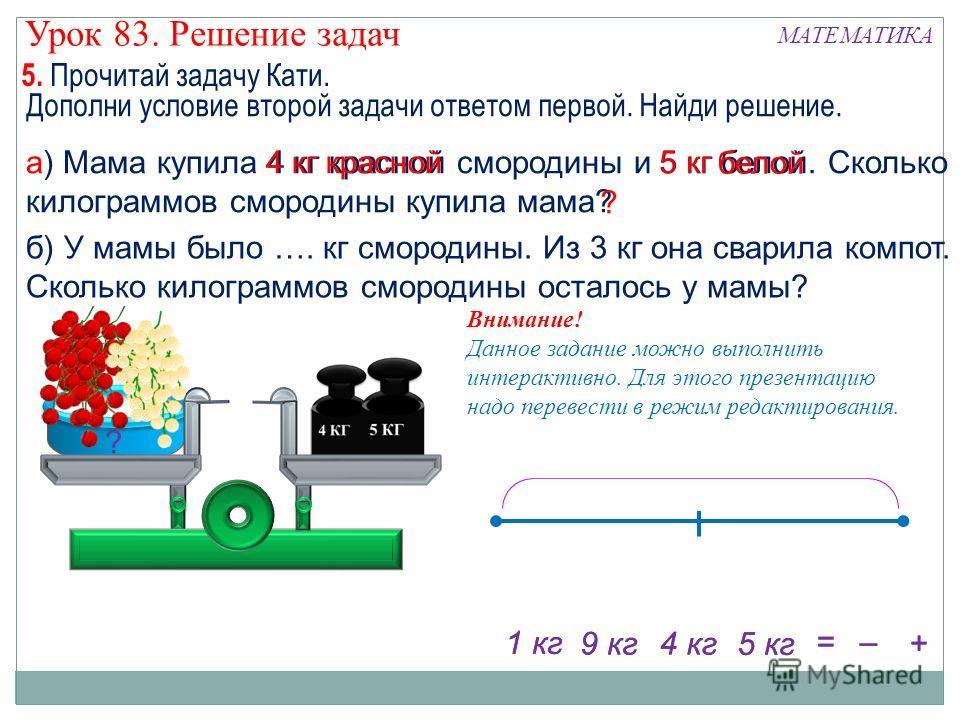 б) У мамы было …. кг смородины. Из 3 кг она сварила компот. Сколько килограммов смородины осталось у мамы? а) Мама купила 4 кг красной смородины и 5 кг белой. Сколько килограммов смородины купила мама? ? 4 кг + – = ? 5 кг 4 кг9 кг 1 кг Внимание! Данн