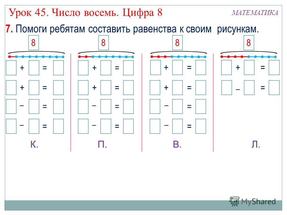 + 7 = 8 7 + 1 = 8 81 = 7 87 = 1 + 6 = 8 6 + 2 = 8 82 = 6 86 = 2 + 5 = 8 5 + 3 = 8 83 = 5 85 = 3 + 4 = 8 84 = 4 7. Помоги ребятам составить равенства к своим рисункам. 2 34 1 – – – – – – – К.П.В.Л. 8888 МАТЕМАТИКА Урок 45. Число восемь. Цифра 8