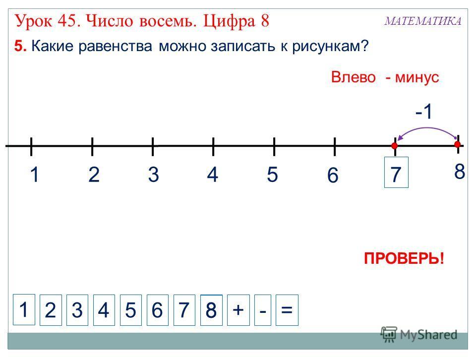 1324 5. Какие равенства можно записать к рисункам? Влево - минус 5 6 ПРОВЕРЬ! -1 8 7 1 234+-=56 7 8 8 МАТЕМАТИКА Урок 45. Число восемь. Цифра 8