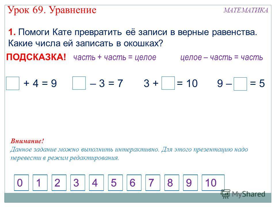 1. Помоги Кате превратить её записи в верные равенства. Какие числа ей записать в окошках? Внимание! Данное задание можно выполнить интерактивно. Для этого презентацию надо перевести в режим редактирования. 124573698100 5 + 4 = 910 – 3 = 79 – 4 = 53