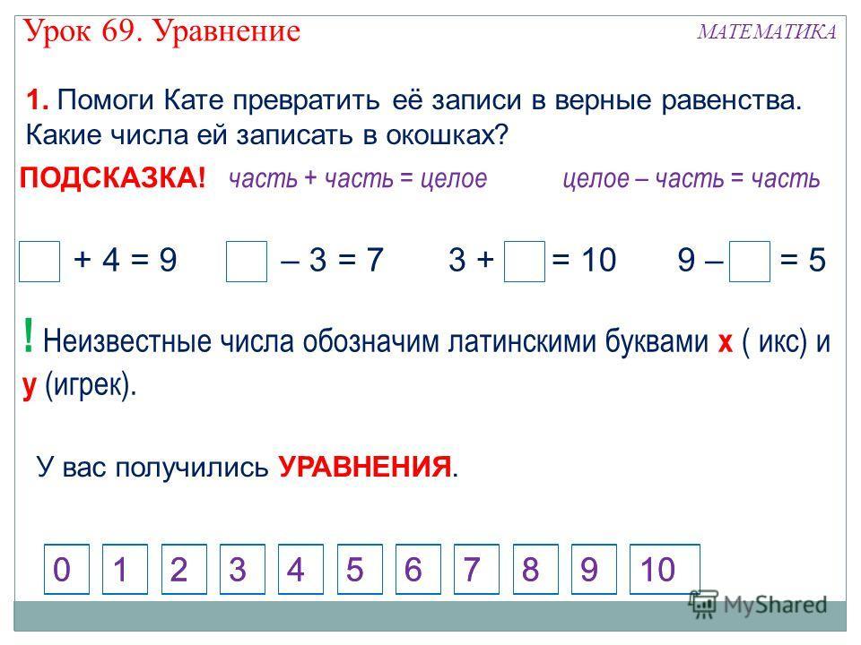 1. Помоги Кате превратить её записи в верные равенства. Какие числа ей записать в окошках? 124573698100 5 + 4 = 910 – 3 = 79 – 4 = 53 + 7 = 10 ххуу часть + часть = целое 124573698100 целое – часть = часть ПОДСКАЗКА! ! Неизвестные числа обозначим лати