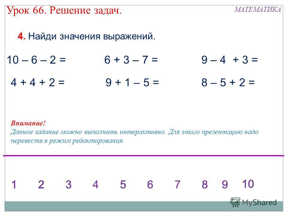МАТЕМАТИКА Урок 66. Решение задач. 4. Найди значения выражений. 10 – 6 – 2 = 4 + 4 + 2 = 6 + 3 – 7 = 9 + 1 – 5 = 9 – 4 + 3 = 8 – 5 + 2 = 1234568123567899 10 Внимание! Данное задание можно выполнить интерактивно. Для этого презентацию надо перевести в