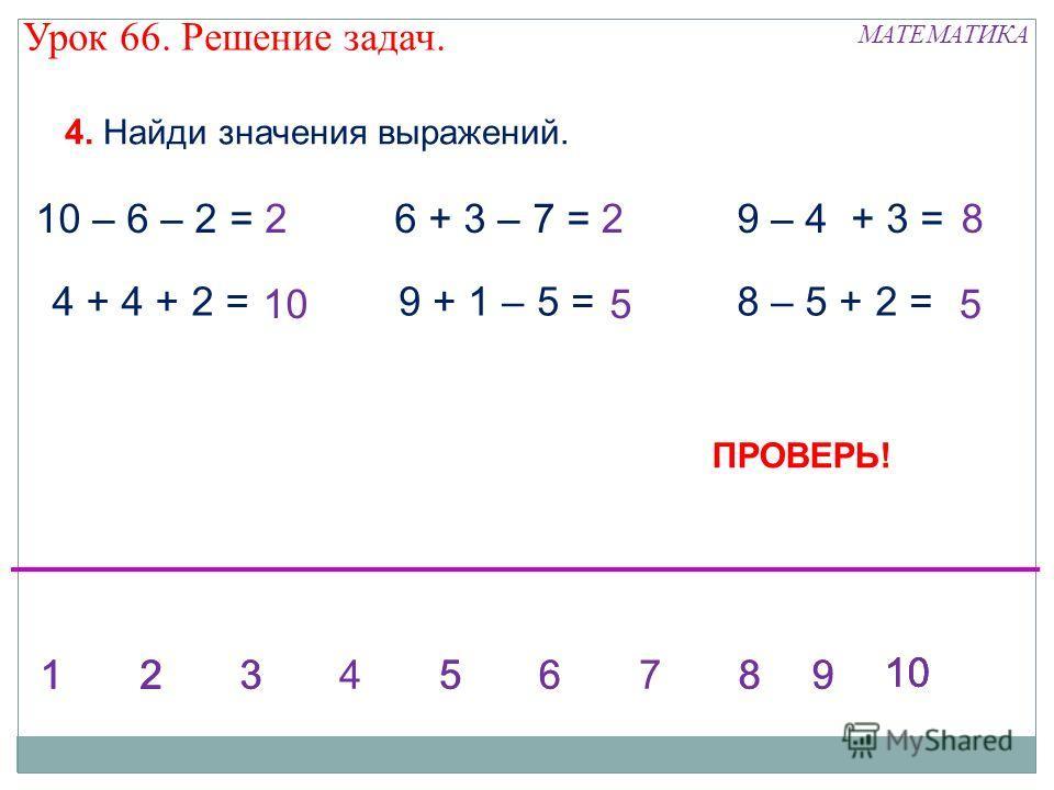 МАТЕМАТИКА Урок 66. Решение задач. 4. Найди значения выражений. 10 – 6 – 2 = 4 + 4 + 2 = 6 + 3 – 7 = 9 + 1 – 5 = 9 – 4 + 3 = 8 – 5 + 2 = 2 5 2 5 8 10 1234568123567899 2 ПРОВЕРЬ!