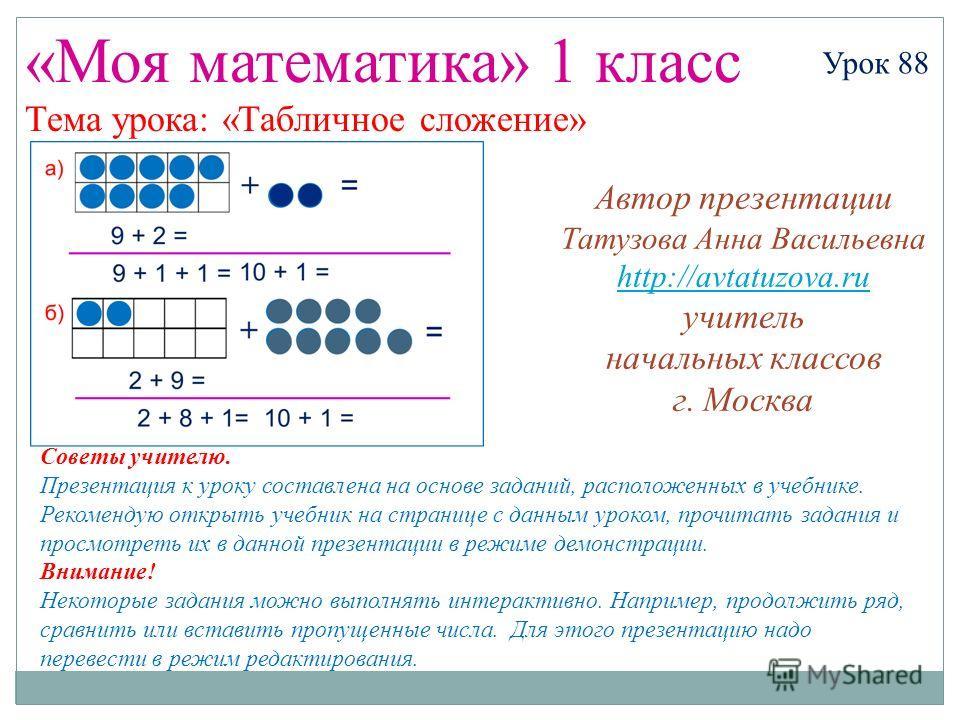 «Моя математика» 1 класс Урок 88 Тема урока: «Табличное сложение» Советы учителю. Презентация к уроку составлена на основе заданий, расположенных в учебнике. Рекомендую открыть учебник на странице с данным уроком, прочитать задания и просмотреть их в