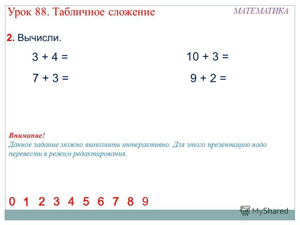 2. Вычисли. 3 + 4 = 7 + 3 = 10 + 3 = 9 + 2 = 1 23456780123456780 1 23456780 1 23456 7 890 Урок 88. Табличное сложение МАТЕМАТИКА Внимание! Данное задание можно выполнить интерактивно. Для этого презентацию надо перевести в режим редактирования.