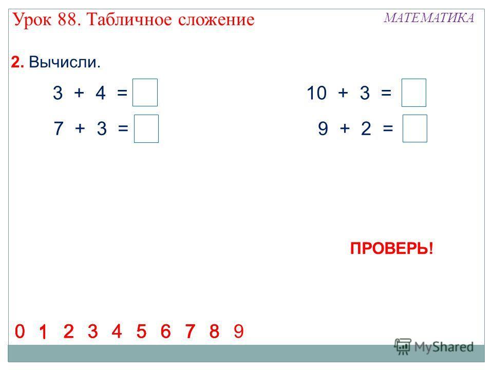 2. Вычисли. 3 + 4 = 7 7 + 3 = 10 10 + 3 = 13 9 + 2 = 11 1 23456780123456780 1 23456780 1 23456 7 890 Урок 88. Табличное сложение МАТЕМАТИКА ПРОВЕРЬ!