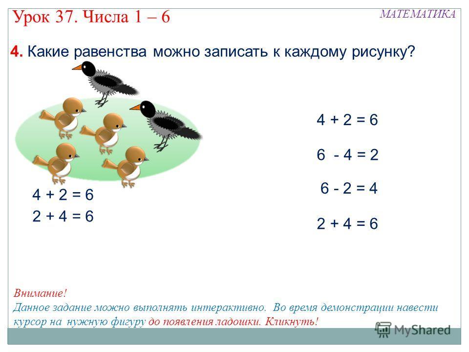 6 - 4 = 2 6 - 2 = 4 2 + 4 = 6 МАТЕМАТИКА Урок 37. Числа 1 – 6 Внимание! Данное задание можно выполнять интерактивно. Во время демонстрации навести курсор на нужную фигуру до появления ладошки. Кликнуть! 4. Какие равенства можно записать к каждому рис