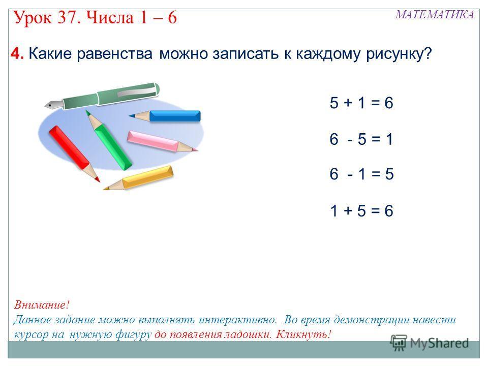 5 + 1 = 6 6 - 5 = 1 6 - 1 = 5 1 + 5 = 6 МАТЕМАТИКА Урок 37. Числа 1 – 6 Внимание! Данное задание можно выполнять интерактивно. Во время демонстрации навести курсор на нужную фигуру до появления ладошки. Кликнуть! 4. Какие равенства можно записать к к