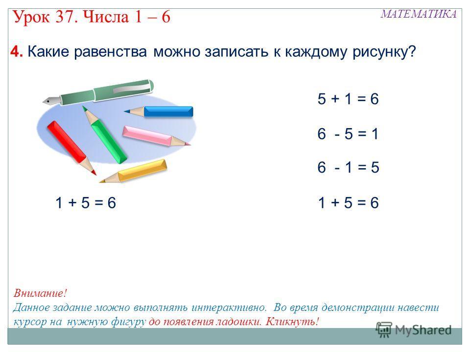 5 + 1 = 6 6 - 5 = 1 6 - 1 = 5 1 + 5 = 6 МАТЕМАТИКА Урок 37. Числа 1 – 6 4. Какие равенства можно записать к каждому рисунку? Внимание! Данное задание можно выполнять интерактивно. Во время демонстрации навести курсор на нужную фигуру до появления лад