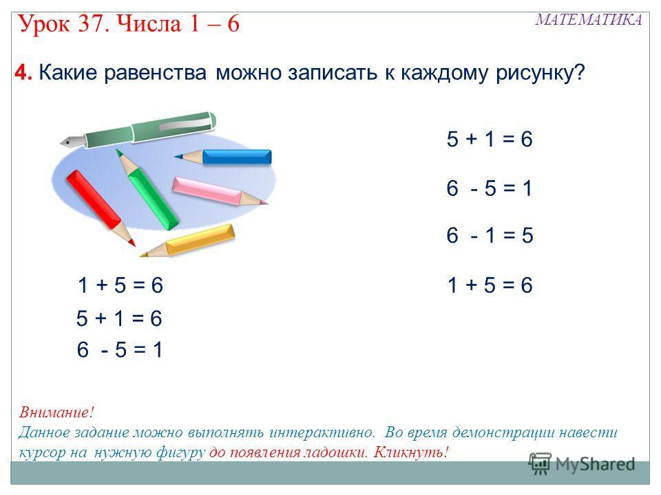 5 + 1 = 6 6 - 5 = 1 6 - 1 = 5 1 + 5 = 6 5 + 1 = 6 6 - 5 = 1 МАТЕМАТИКА Урок 37. Числа 1 – 6 Внимание! Данное задание можно выполнять интерактивно. Во время демонстрации навести курсор на нужную фигуру до появления ладошки. Кликнуть! 4. Какие равенств