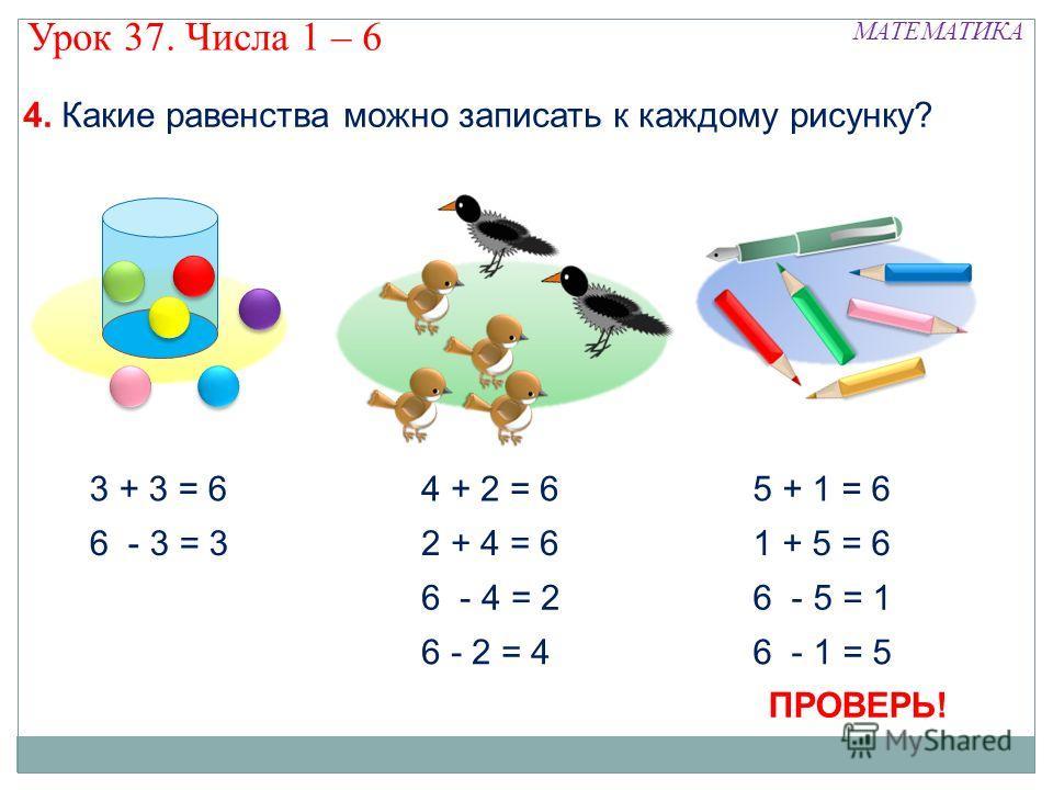 4 + 2 = 6 6 - 4 = 2 6 - 2 = 4 2 + 4 = 6 3 + 3 = 6 6 - 3 = 3 5 + 1 = 6 6 - 5 = 1 6 - 1 = 5 1 + 5 = 6 МАТЕМАТИКА Урок 37. Числа 1 – 6 4. Какие равенства можно записать к каждому рисунку? ПРОВЕРЬ!