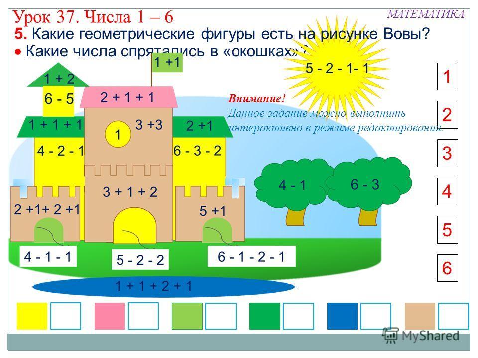 Какие числа спрятались в «окошках»? 5 6 5. Какие геометрические фигуры есть на рисунке Вовы? 3 4 2 1 МАТЕМАТИКА Урок 37. Числа 1 – 6 Внимание! Данное задание можно выполнить интерактивно в режиме редактирования.