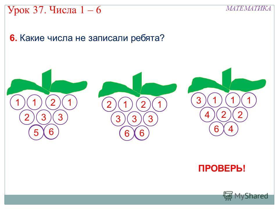 1211 233 21 333 11 2 64 МАТЕМАТИКА Урок 37. Числа 1 – 6 5 6 3 2 6 1 6 1 24 ПРОВЕРЬ! 6. Какие числа не записали ребята?