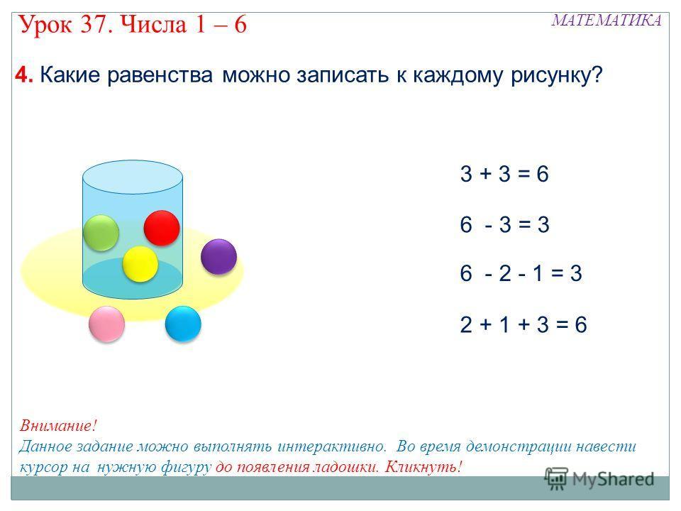 3 + 3 = 6 6 - 3 = 3 6 - 2 - 1 = 3 2 + 1 + 3 = 6 МАТЕМАТИКА Урок 37. Числа 1 – 6 Внимание! Данное задание можно выполнять интерактивно. Во время демонстрации навести курсор на нужную фигуру до появления ладошки. Кликнуть!