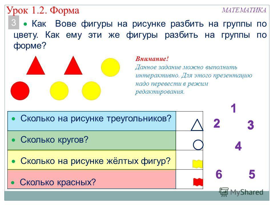 3 Как Вове фигуры на рисунке разбить на группы по цвету. Как ему эти же фигуры разбить на группы по форме? МАТЕМАТИКА Сколько на рисунке треугольников? Сколько кругов? Сколько на рисунке жёлтых фигур? Сколько красных? Внимание! Данное задание можно в