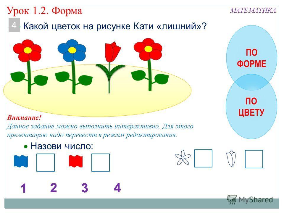 Внимание! Данное задание можно выполнить интерактивно. Для этого презентацию надо перевести в режим редактирования. 4 Какой цветок на рисунке Кати «лишний»? Назови число: 4 Урок 1.2. Форма МАТЕМАТИКА