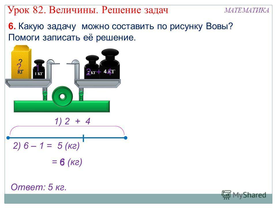 1) 2 + 4 6. Какую задачу можно составить по рисунку Вовы? Помоги записать её решение. = 6 (кг) 2 + 4 ? 1 6 2) 6 – 1 = 5 (кг) Ответ: 5 кг. Урок 82. Величины. Решение задач МАТЕМАТИКА