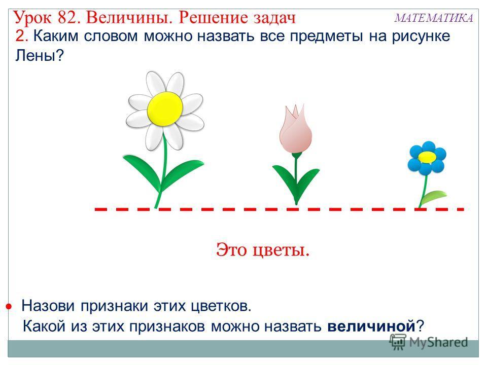 2. Каким словом можно назвать все предметы на рисунке Лены? Назови признаки этих цветков. Это цветы. Какой из этих признаков можно назвать величиной? Урок 82. Величины. Решение задач МАТЕМАТИКА