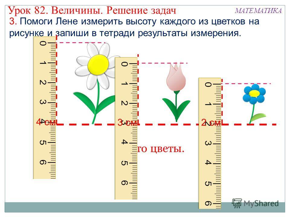 3. Помоги Лене измерить высоту каждого из цветков на рисунке и запиши в тетради результаты измерения. 4 см 3 см2 см Урок 82. Величины. Решение задач МАТЕМАТИКА