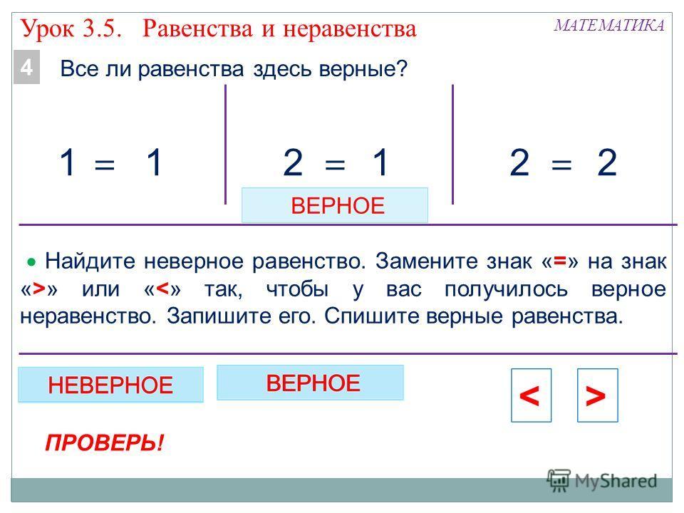 МАТЕМАТИКА 12 = 22 = 11 = Все ли равенства здесь верные? 4 Урок 3.5. Равенства и неравенства Найдите неверное равенство. Замените знак «=» на знак «>» или «