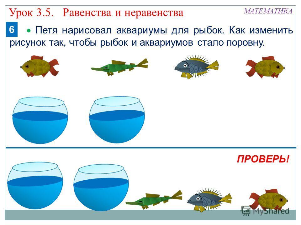 Петя нарисовал аквариумы для рыбок. Как изменить рисунок так, чтобы рыбок и аквариумов стало поровну. МАТЕМАТИКА ПРОВЕРЬ! 6 Урок 3.5. Равенства и неравенства